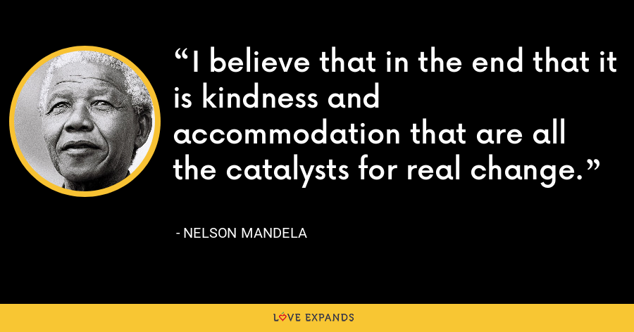 I believe that in the end that it is kindness and accommodation that are all the catalysts for real change. - Nelson Mandela