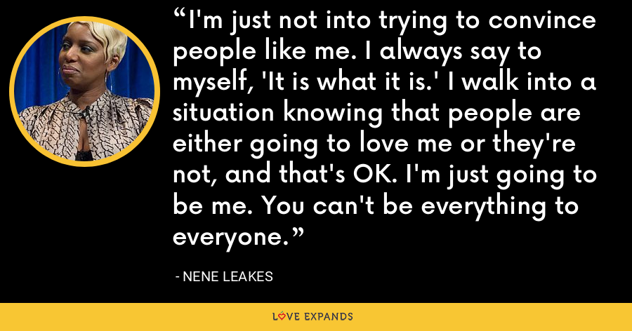 I'm just not into trying to convince people like me. I always say to myself, 'It is what it is.' I walk into a situation knowing that people are either going to love me or they're not, and that's OK. I'm just going to be me. You can't be everything to everyone. - NeNe Leakes