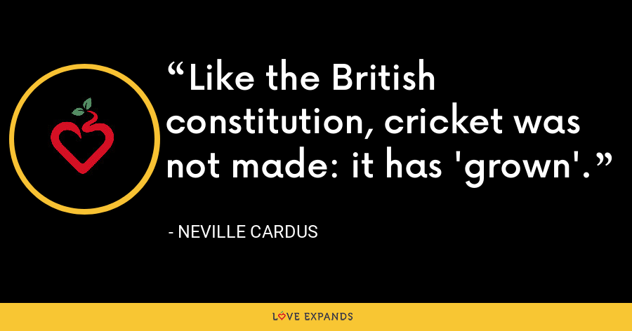 Like the British constitution, cricket was not made: it has 'grown'. - Neville Cardus