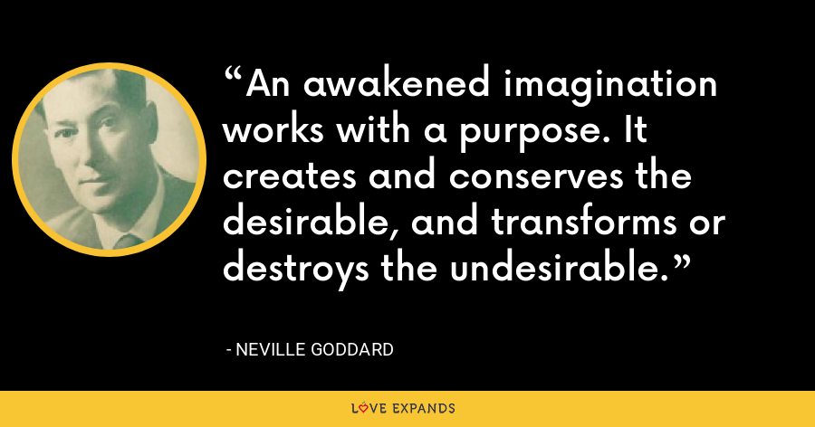 An awakened imagination works with a purpose. It creates and conserves the desirable, and transforms or destroys the undesirable. - Neville Goddard