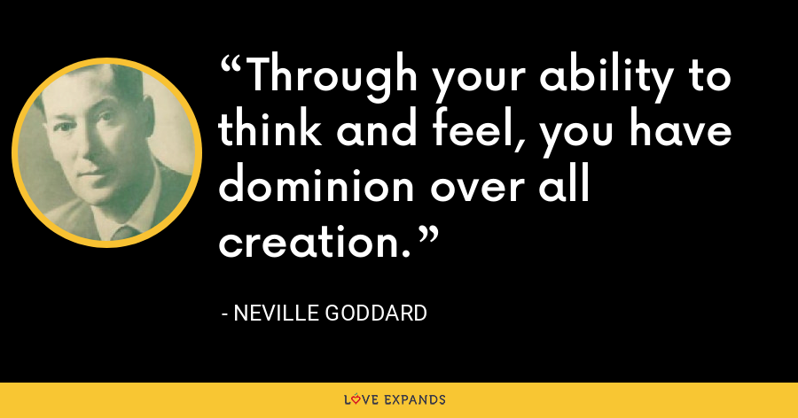 Through your ability to think and feel, you have dominion over all creation. - Neville Goddard