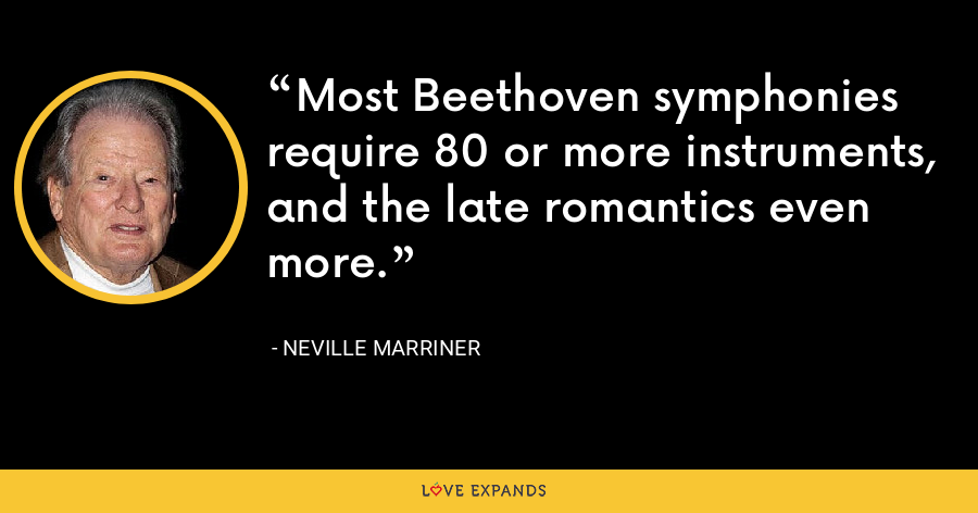 Most Beethoven symphonies require 80 or more instruments, and the late romantics even more. - Neville Marriner