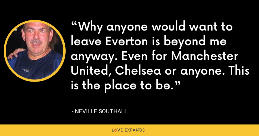 Why anyone would want to leave Everton is beyond me anyway. Even for Manchester United, Chelsea or anyone. This is the place to be. - Neville Southall