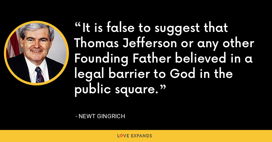 It is false to suggest that Thomas Jefferson or any other Founding Father believed in a legal barrier to God in the public square. - Newt Gingrich