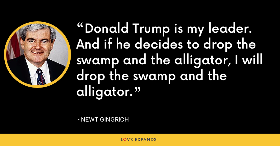 Donald Trump is my leader. And if he decides to drop the swamp and the alligator, I will drop the swamp and the alligator. - Newt Gingrich
