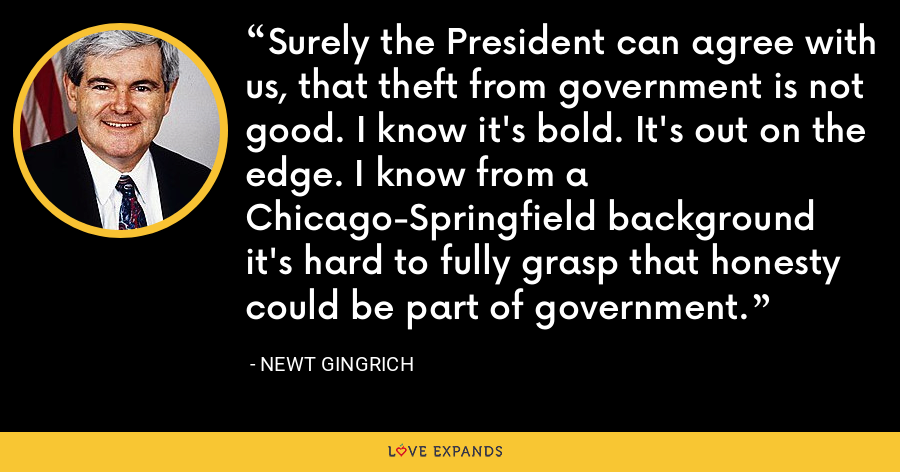 Surely the President can agree with us, that theft from government is not good. I know it's bold. It's out on the edge. I know from a Chicago-Springfield background it's hard to fully grasp that honesty could be part of government. - Newt Gingrich