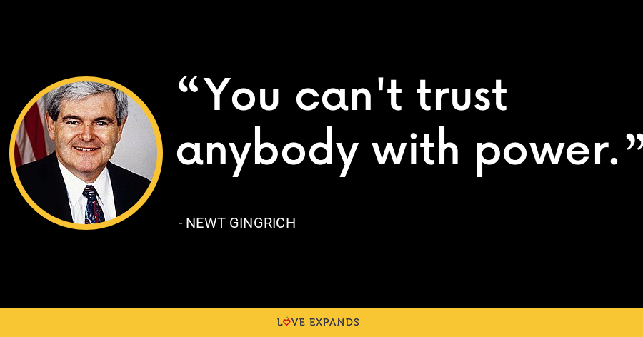 You can't trust anybody with power. - Newt Gingrich
