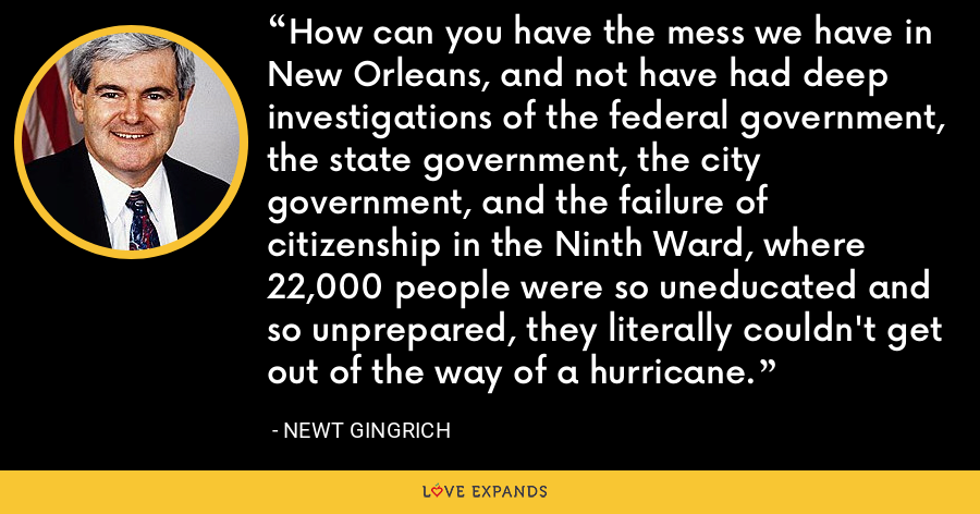 How can you have the mess we have in New Orleans, and not have had deep investigations of the federal government, the state government, the city government, and the failure of citizenship in the Ninth Ward, where 22,000 people were so uneducated and so unprepared, they literally couldn't get out of the way of a hurricane. - Newt Gingrich