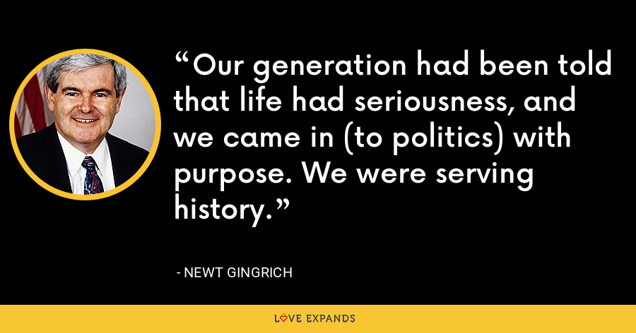 Our generation had been told that life had seriousness, and we came in (to politics) with purpose. We were serving history. - Newt Gingrich