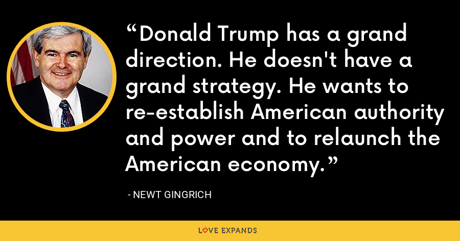 Donald Trump has a grand direction. He doesn't have a grand strategy. He wants to re-establish American authority and power and to relaunch the American economy. - Newt Gingrich