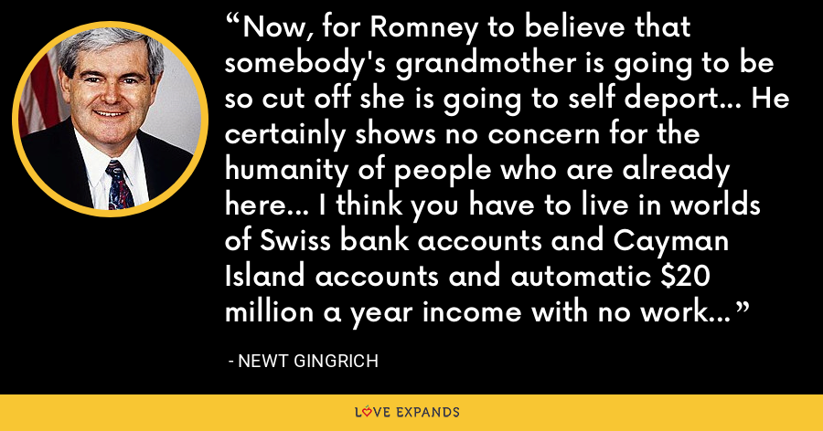 Now, for Romney to believe that somebody's grandmother is going to be so cut off she is going to self deport... He certainly shows no concern for the humanity of people who are already here... I think you have to live in worlds of Swiss bank accounts and Cayman Island accounts and automatic $20 million a year income with no work to have some fantasy this far from reality. - Newt Gingrich