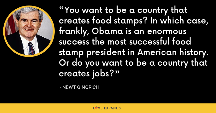 You want to be a country that creates food stamps? In which case, frankly, Obama is an enormous success the most successful food stamp president in American history. Or do you want to be a country that creates jobs? - Newt Gingrich