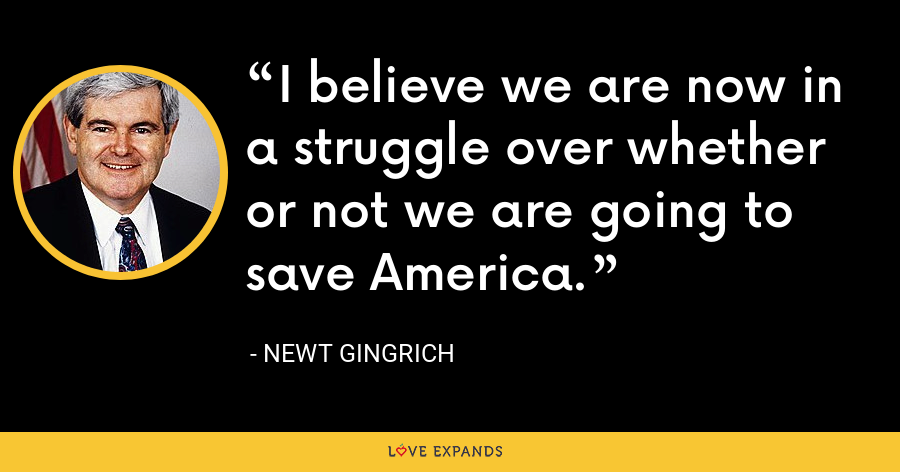 I believe we are now in a struggle over whether or not we are going to save America. - Newt Gingrich