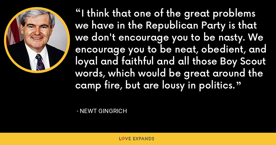 I think that one of the great problems we have in the Republican Party is that we don't encourage you to be nasty. We encourage you to be neat, obedient, and loyal and faithful and all those Boy Scout words, which would be great around the camp fire, but are lousy in politics. - Newt Gingrich