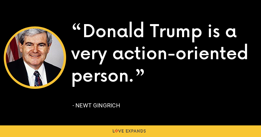 Donald Trump is a very action-oriented person. - Newt Gingrich