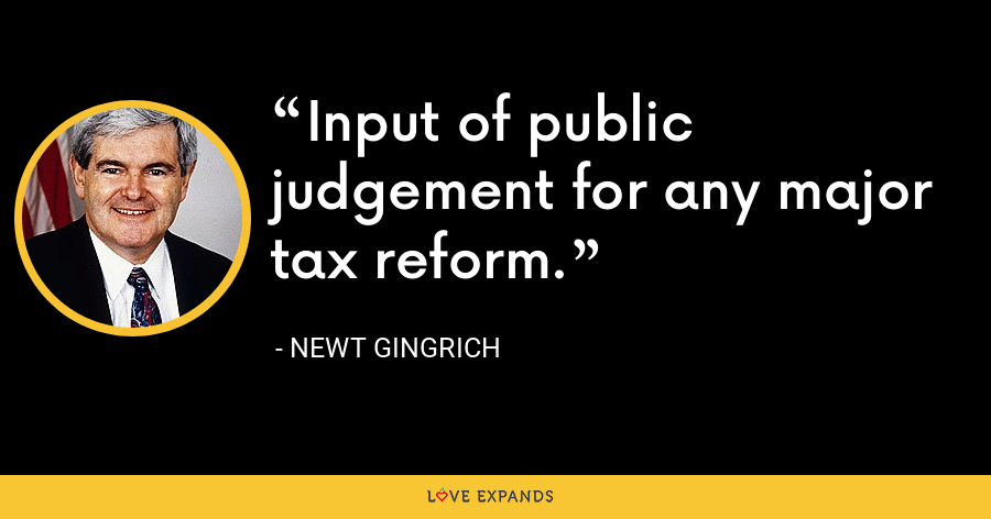 Input of public judgement for any major tax reform. - Newt Gingrich