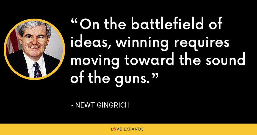 On the battlefield of ideas, winning requires moving toward the sound of the guns. - Newt Gingrich