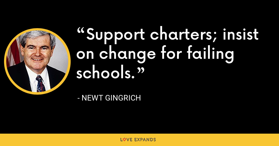 Support charters; insist on change for failing schools. - Newt Gingrich