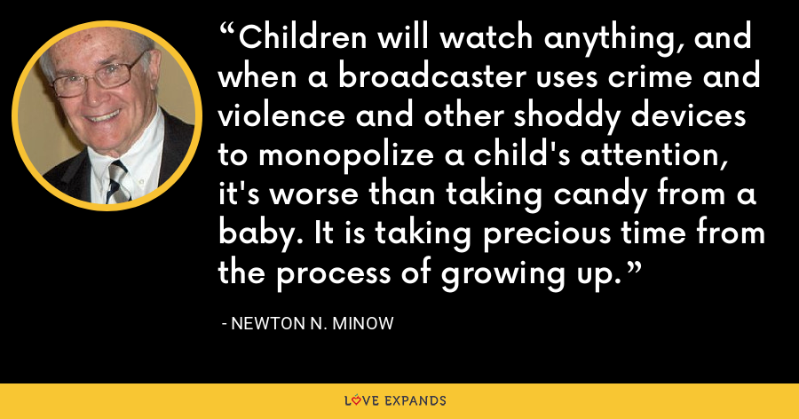 Children will watch anything, and when a broadcaster uses crime and violence and other shoddy devices to monopolize a child's attention, it's worse than taking candy from a baby. It is taking precious time from the process of growing up. - Newton N. Minow