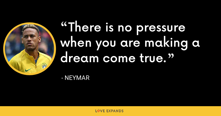 There is no pressure when you are making a dream come true. - Neymar