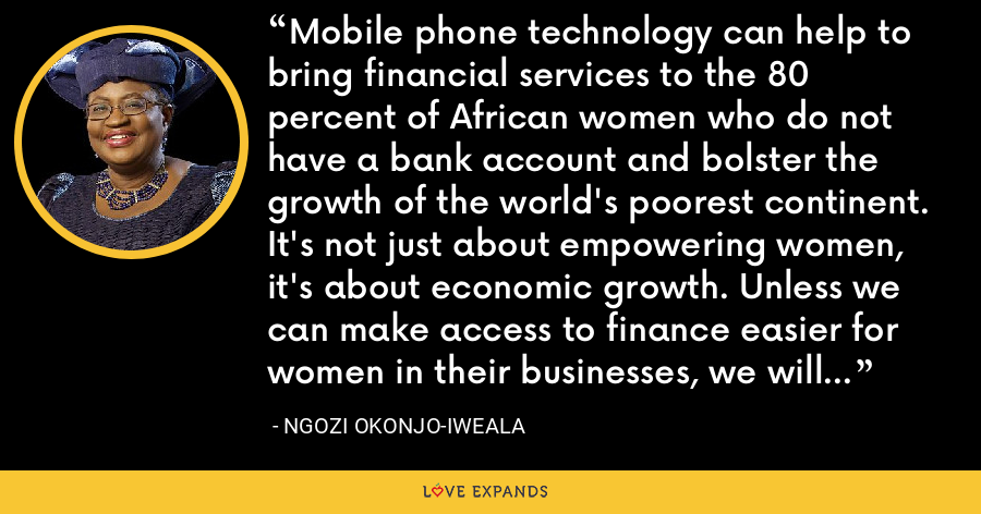Mobile phone technology can help to bring financial services to the 80 percent of African women who do not have a bank account and bolster the growth of the world's poorest continent. It's not just about empowering women, it's about economic growth. Unless we can make access to finance easier for women in their businesses, we will be missing out on a significant portion of growth within our economies - Ngozi Okonjo-Iweala