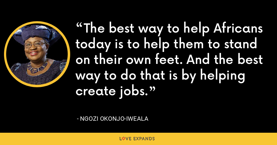 The best way to help Africans today is to help them to stand on their own feet. And the best way to do that is by helping create jobs. - Ngozi Okonjo-Iweala