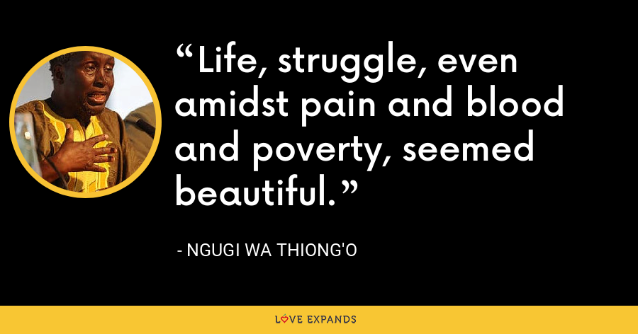 Life, struggle, even amidst pain and blood and poverty, seemed beautiful. - Ngugi wa Thiong'o