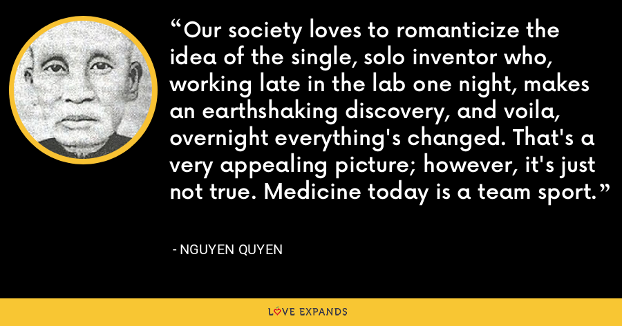Our society loves to romanticize the idea of the single, solo inventor who, working late in the lab one night, makes an earthshaking discovery, and voila, overnight everything's changed. That's a very appealing picture; however, it's just not true. Medicine today is a team sport. - Nguyen Quyen