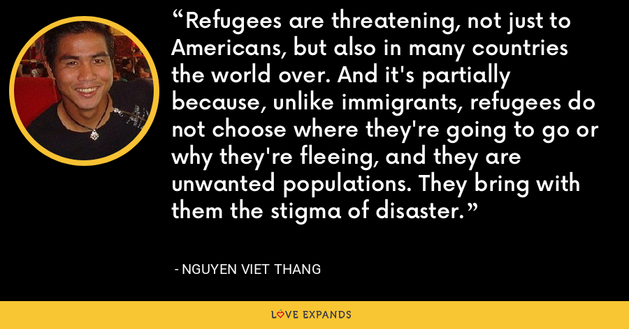 Refugees are threatening, not just to Americans, but also in many countries the world over. And it's partially because, unlike immigrants, refugees do not choose where they're going to go or why they're fleeing, and they are unwanted populations. They bring with them the stigma of disaster. - Nguyen Viet Thang