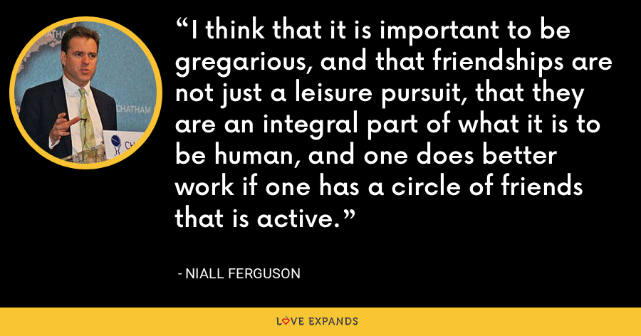 I think that it is important to be gregarious, and that friendships are not just a leisure pursuit, that they are an integral part of what it is to be human, and one does better work if one has a circle of friends that is active. - Niall Ferguson