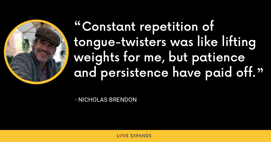 Constant repetition of tongue-twisters was like lifting weights for me, but patience and persistence have paid off. - Nicholas Brendon