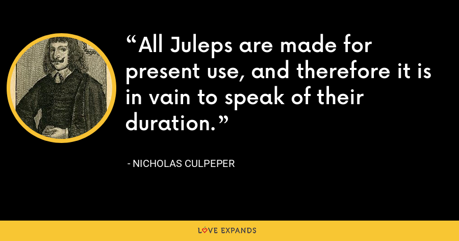 All Juleps are made for present use, and therefore it is in vain to speak of their duration. - Nicholas Culpeper