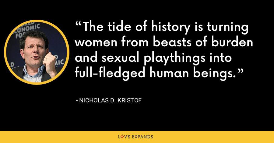 The tide of history is turning women from beasts of burden and sexual playthings into full-fledged human beings. - Nicholas D. Kristof