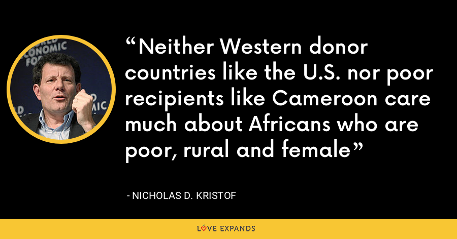 Neither Western donor countries like the U.S. nor poor recipients like Cameroon care much about Africans who are poor, rural and female - Nicholas D. Kristof