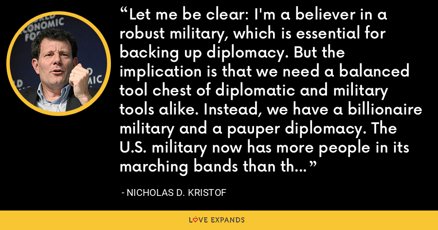Let me be clear: I'm a believer in a robust military, which is essential for backing up diplomacy. But the implication is that we need a balanced tool chest of diplomatic and military tools alike. Instead, we have a billionaire military and a pauper diplomacy. The U.S. military now has more people in its marching bands than the State Department has in its foreign service - and that's preposterous. - Nicholas D. Kristof