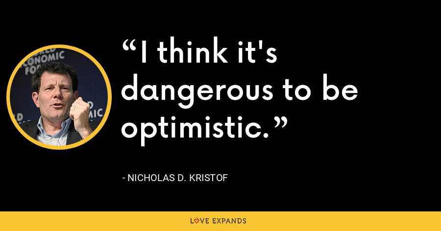 I think it's dangerous to be optimistic. - Nicholas D. Kristof