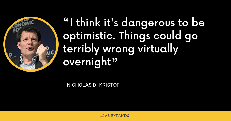 I think it's dangerous to be optimistic. Things could go terribly wrong virtually overnight - Nicholas D. Kristof