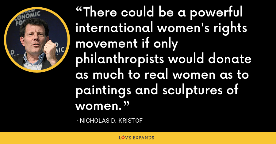 There could be a powerful international women's rights movement if only philanthropists would donate as much to real women as to paintings and sculptures of women. - Nicholas D. Kristof