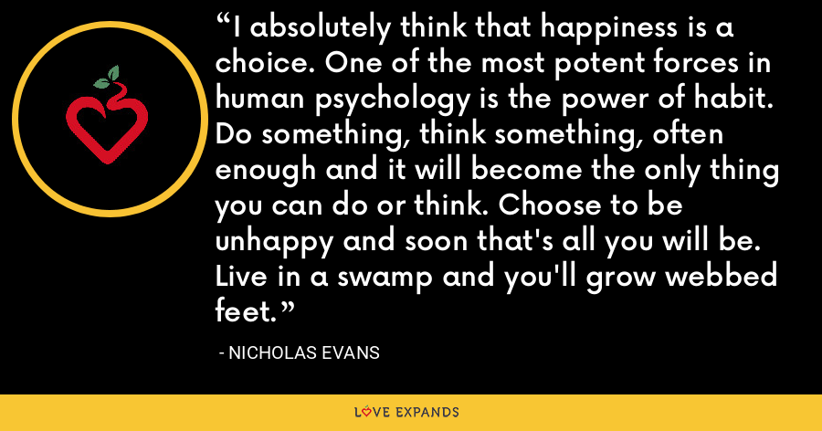 I absolutely think that happiness is a choice. One of the most potent forces in human psychology is the power of habit. Do something, think something, often enough and it will become the only thing you can do or think. Choose to be unhappy and soon that's all you will be. Live in a swamp and you'll grow webbed feet. - Nicholas Evans
