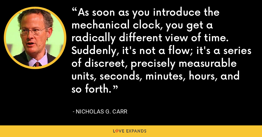 As soon as you introduce the mechanical clock, you get a radically different view of time. Suddenly, it's not a flow; it's a series of discreet, precisely measurable units, seconds, minutes, hours, and so forth. - Nicholas G. Carr