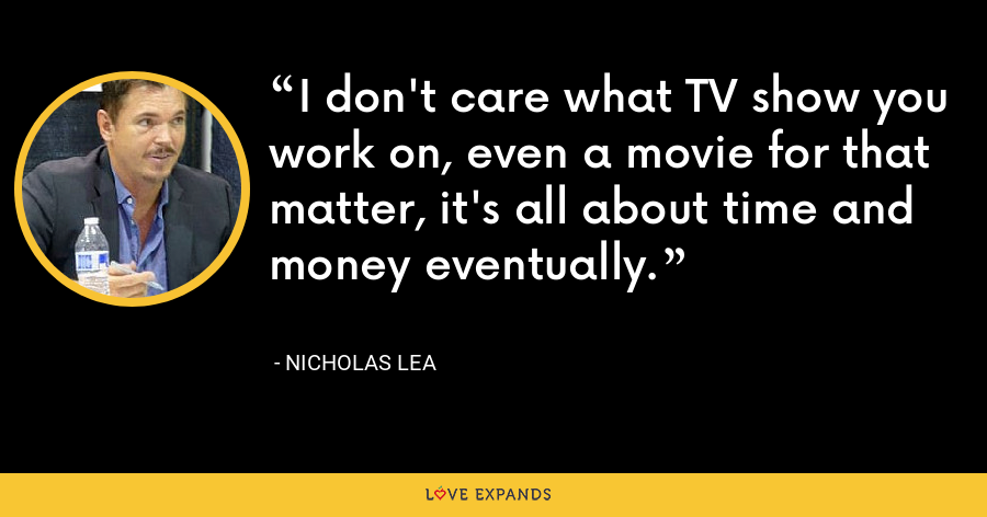 I don't care what TV show you work on, even a movie for that matter, it's all about time and money eventually. - Nicholas Lea