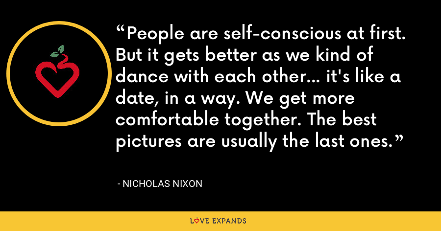 People are self-conscious at first. But it gets better as we kind of dance with each other... it's like a date, in a way. We get more comfortable together. The best pictures are usually the last ones. - Nicholas Nixon