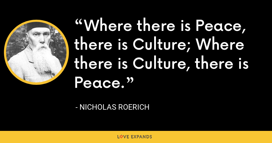 Where there is Peace, there is Culture; Where there is Culture, there is Peace. - Nicholas Roerich