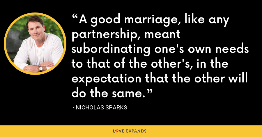 A good marriage, like any partnership, meant subordinating one's own needs to that of the other's, in the expectation that the other will do the same. - Nicholas Sparks
