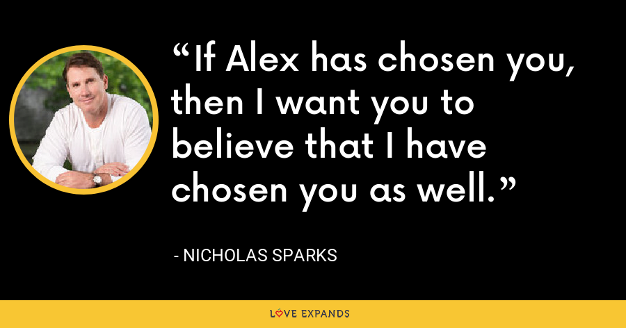 If Alex has chosen you, then I want you to believe that I have chosen you as well. - Nicholas Sparks