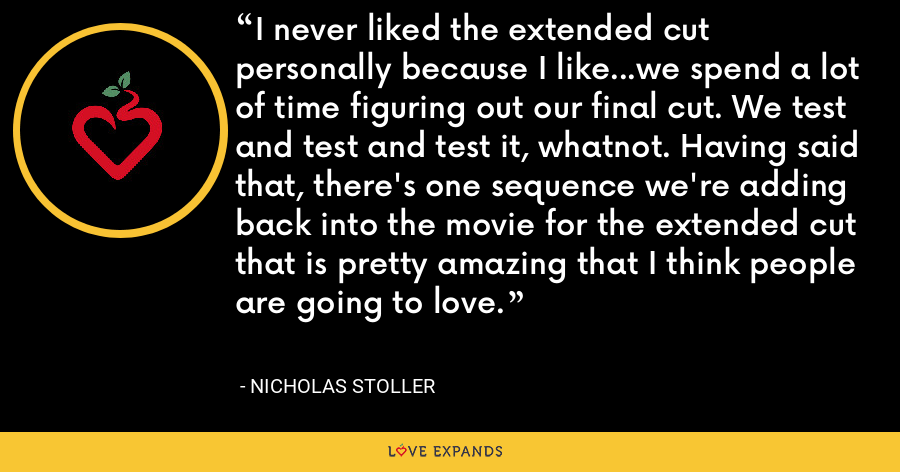 I never liked the extended cut personally because I like...we spend a lot of time figuring out our final cut. We test and test and test it, whatnot. Having said that, there's one sequence we're adding back into the movie for the extended cut that is pretty amazing that I think people are going to love. - Nicholas Stoller