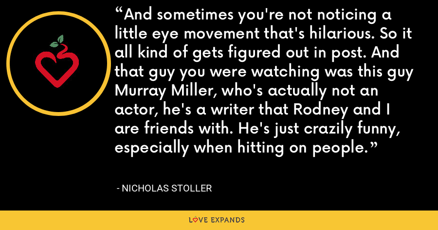 And sometimes you're not noticing a little eye movement that's hilarious. So it all kind of gets figured out in post. And that guy you were watching was this guy Murray Miller, who's actually not an actor, he's a writer that Rodney and I are friends with. He's just crazily funny, especially when hitting on people. - Nicholas Stoller