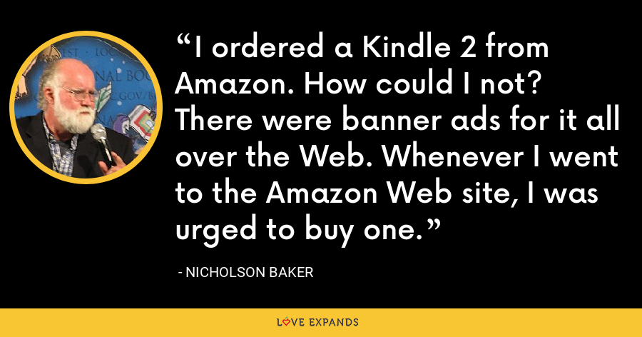 I ordered a Kindle 2 from Amazon. How could I not? There were banner ads for it all over the Web. Whenever I went to the Amazon Web site, I was urged to buy one. - Nicholson Baker