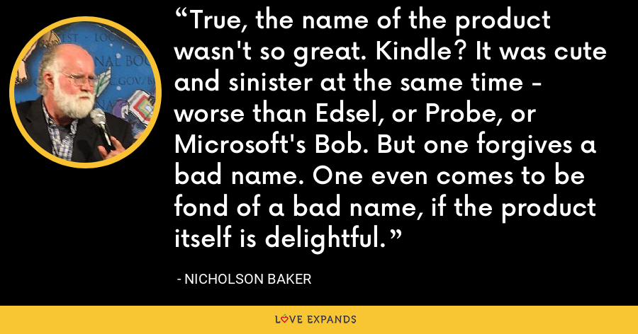 True, the name of the product wasn't so great. Kindle? It was cute and sinister at the same time - worse than Edsel, or Probe, or Microsoft's Bob. But one forgives a bad name. One even comes to be fond of a bad name, if the product itself is delightful. - Nicholson Baker