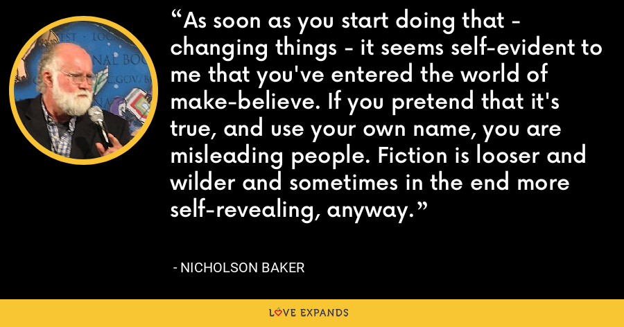 As soon as you start doing that - changing things - it seems self-evident to me that you've entered the world of make-believe. If you pretend that it's true, and use your own name, you are misleading people. Fiction is looser and wilder and sometimes in the end more self-revealing, anyway. - Nicholson Baker